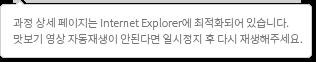 과정 상세 페이지는 Internet Explorer에 최적화되어 있습니다. 맛보기 영상 자동재생이 안된다면 일시정지 후 다시 재생해주세요.
